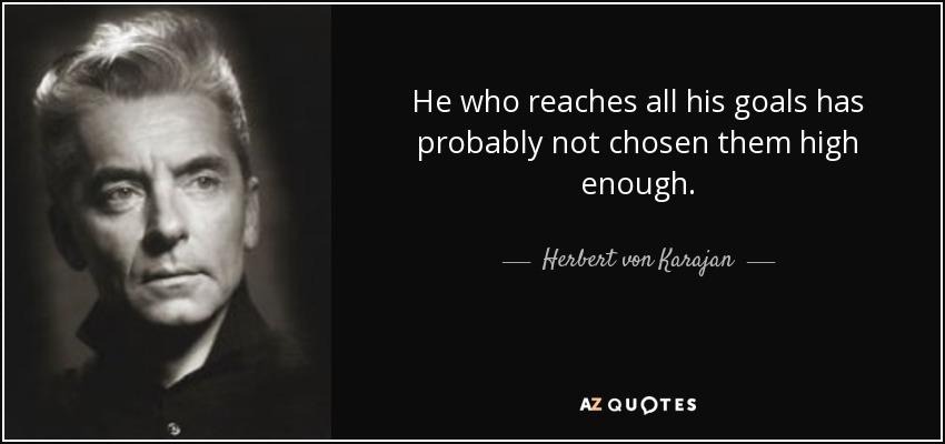 He who reaches all his goals has probably not chosen them high enough. - Herbert von Karajan