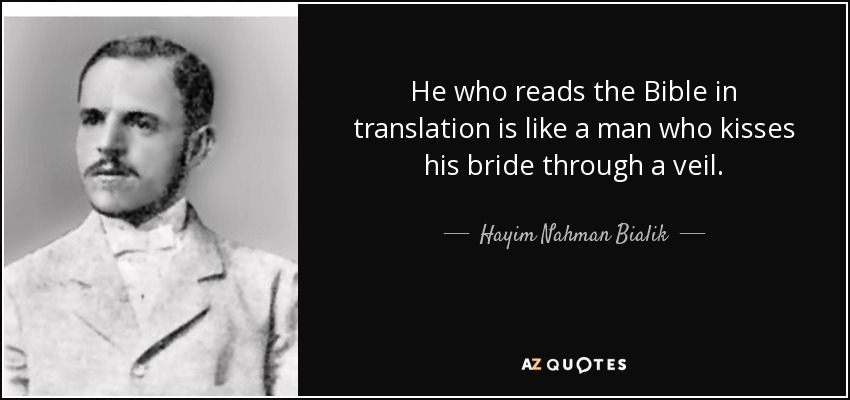 He who reads the Bible in translation is like a man who kisses his bride through a veil. - Hayim Nahman Bialik
