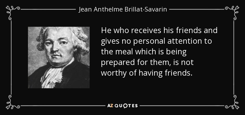 He who receives his friends and gives no personal attention to the meal which is being prepared for them, is not worthy of having friends. - Jean Anthelme Brillat-Savarin
