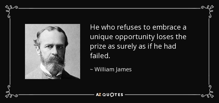 He who refuses to embrace a unique opportunity loses the prize as surely as if he had failed. - William James