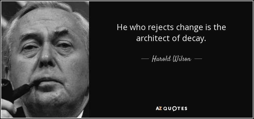 He who rejects change is the architect of decay. - Harold Wilson