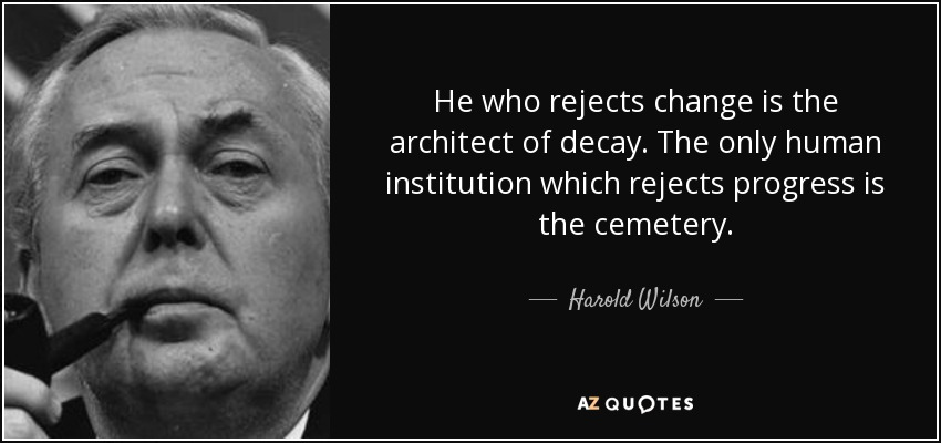 He who rejects change is the architect of decay. The only human institution which rejects progress is the cemetery. - Harold Wilson
