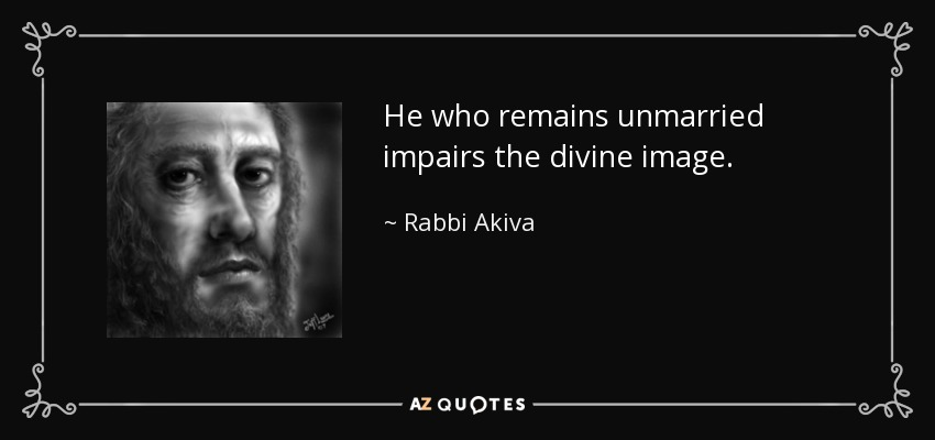 He who remains unmarried impairs the divine image. - Rabbi Akiva