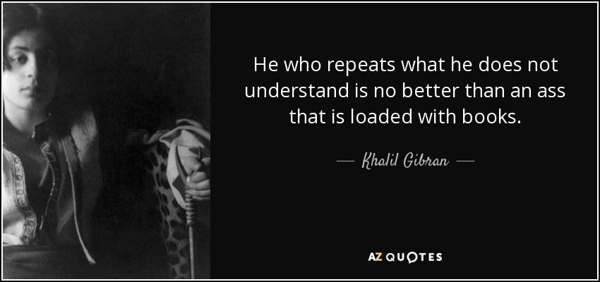 He who repeats what he does not understand is no better than an ass that is loaded with books. - Khalil Gibran