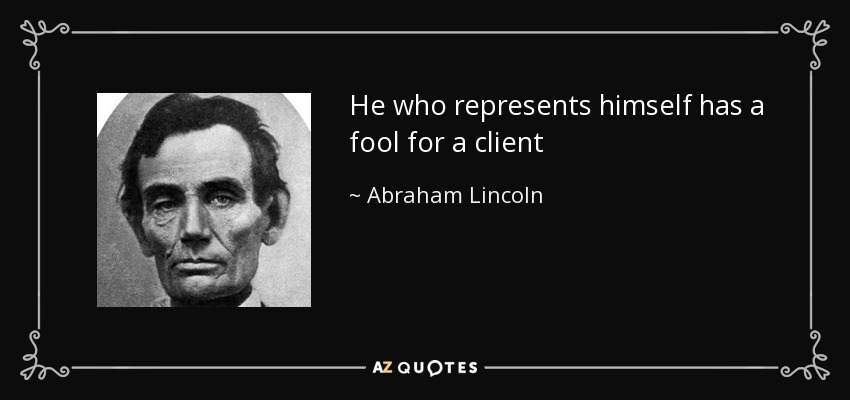 He who represents himself has a fool for a client - Abraham Lincoln