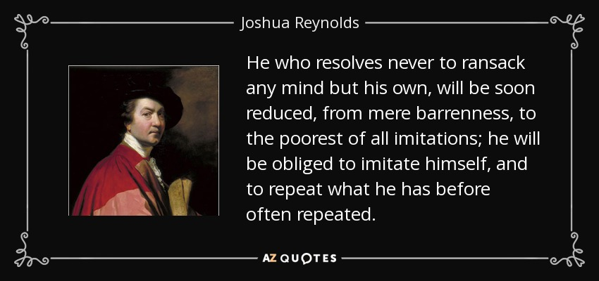 He who resolves never to ransack any mind but his own, will be soon reduced, from mere barrenness, to the poorest of all imitations; he will be obliged to imitate himself, and to repeat what he has before often repeated. - Joshua Reynolds
