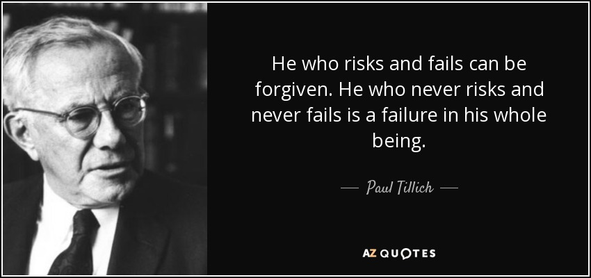He who risks and fails can be forgiven. He who never risks and never fails is a failure in his whole being. - Paul Tillich