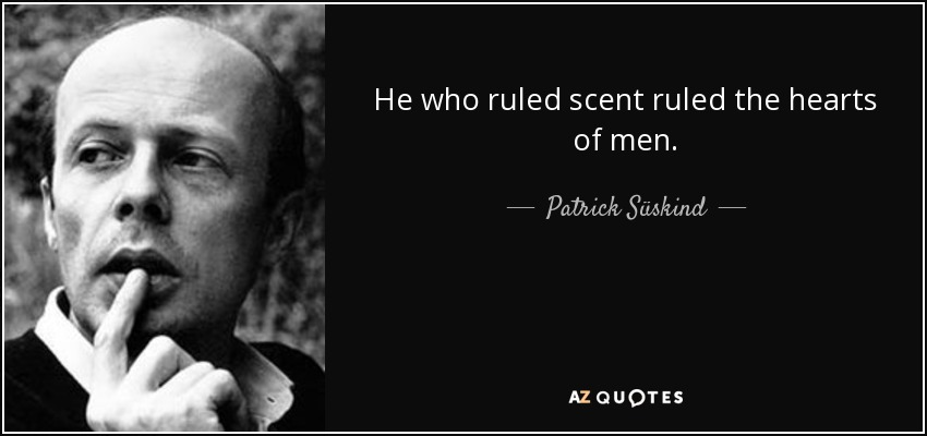 He who ruled scent ruled the hearts of men. - Patrick Süskind