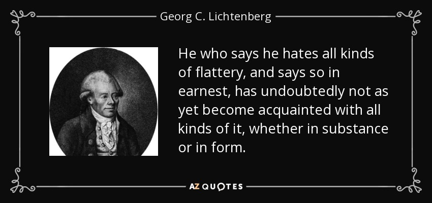 He who says he hates all kinds of flattery, and says so in earnest, has undoubtedly not as yet become acquainted with all kinds of it, whether in substance or in form. - Georg C. Lichtenberg