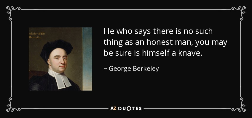 He who says there is no such thing as an honest man, you may be sure is himself a knave. - George Berkeley