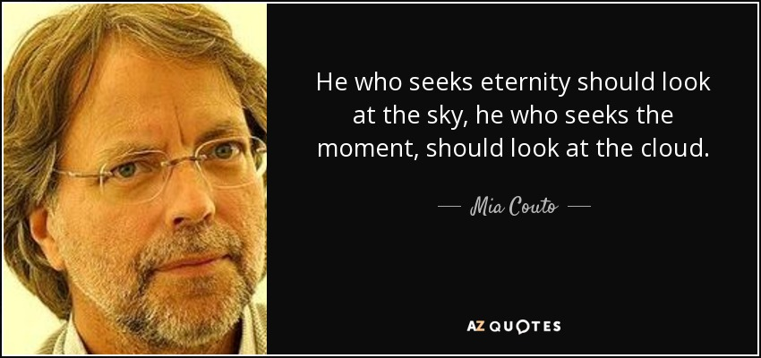 He who seeks eternity should look at the sky, he who seeks the moment, should look at the cloud. - Mia Couto