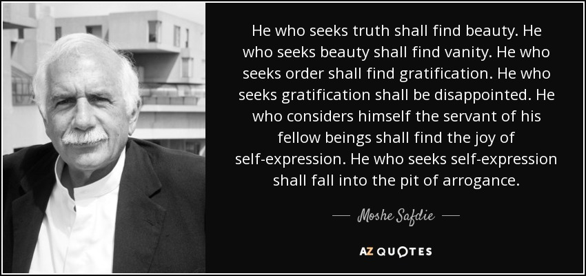 He who seeks truth shall find beauty. He who seeks beauty shall find vanity. He who seeks order shall find gratification. He who seeks gratification shall be disappointed. He who considers himself the servant of his fellow beings shall find the joy of self-expression. He who seeks self-expression shall fall into the pit of arrogance. - Moshe Safdie
