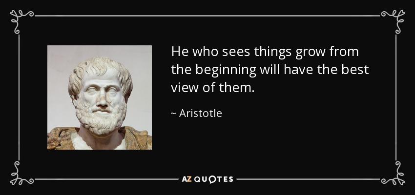 He who sees things grow from the beginning will have the best view of them. - Aristotle