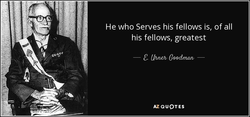 """A quote by E. Urner Goodman reading """"He who serves his fellows is, of all his fellows, greatest."""""""