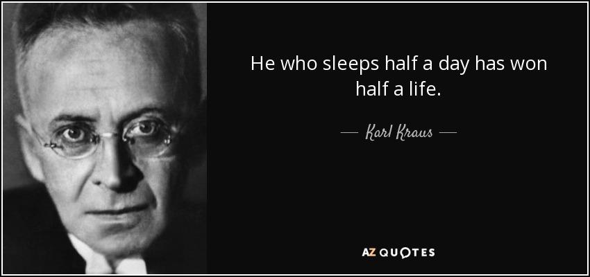 He who sleeps half a day has won half a life. - Karl Kraus