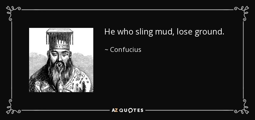 He who sling mud, lose ground. - Confucius