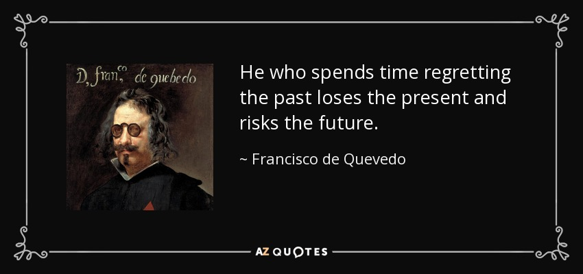 He who spends time regretting the past loses the present and risks the future. - Francisco de Quevedo