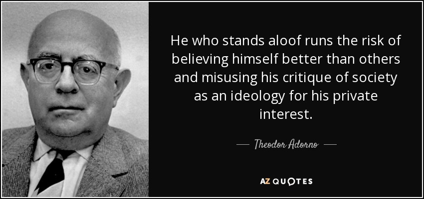 He who stands aloof runs the risk of believing himself better than others and misusing his critique of society as an ideology for his private interest. - Theodor Adorno