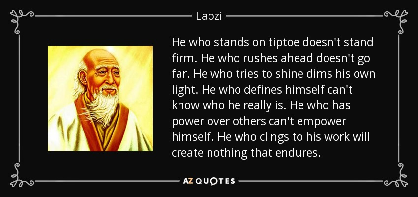 He who stands on tiptoe doesn't stand firm. He who rushes ahead doesn't go far. He who tries to shine dims his own light. He who defines himself can't know who he really is. He who has power over others can't empower himself. He who clings to his work will create nothing that endures. - Laozi