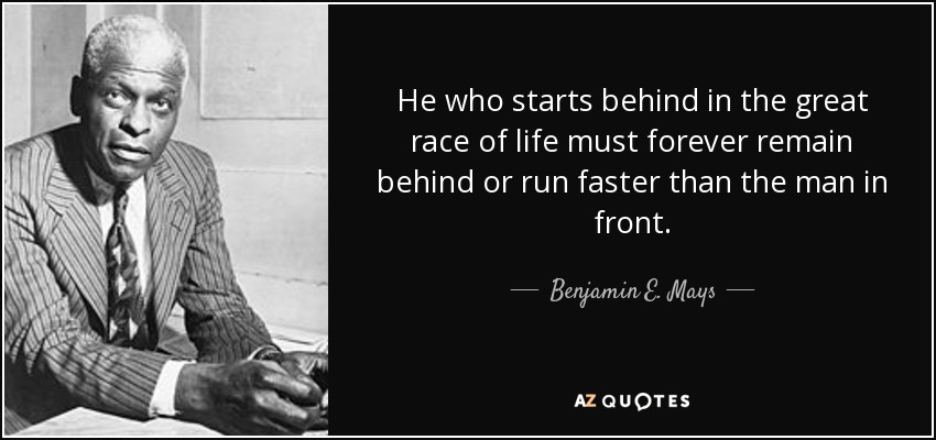 Benjamin E Mays Quote He Who Starts Behind In The Great Race Of