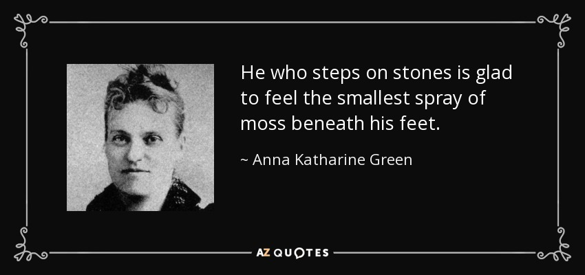 He who steps on stones is glad to feel the smallest spray of moss beneath his feet. - Anna Katharine Green