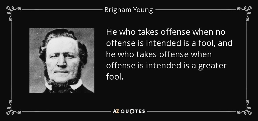 He who takes offense when no offense is intended is a fool, and he who takes offense when offense is intended is a greater fool. - Brigham Young