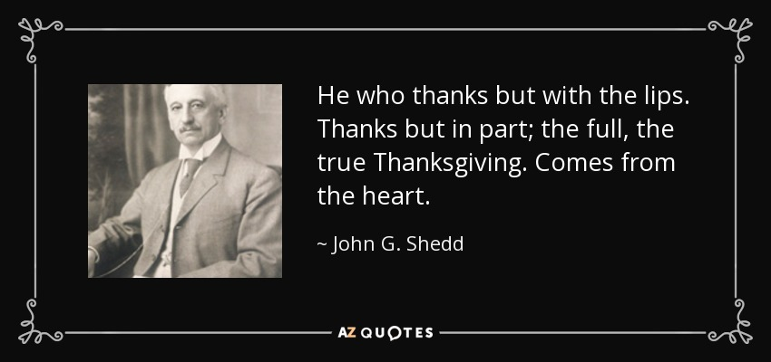 He who thanks but with the lips. Thanks but in part; the full, the true Thanksgiving. Comes from the heart. - John G. Shedd