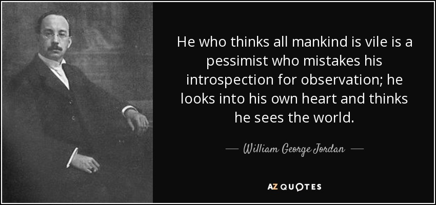 He who thinks all mankind is vile is a pessimist who mistakes his introspection for observation; he looks into his own heart and thinks he sees the world. - William George Jordan