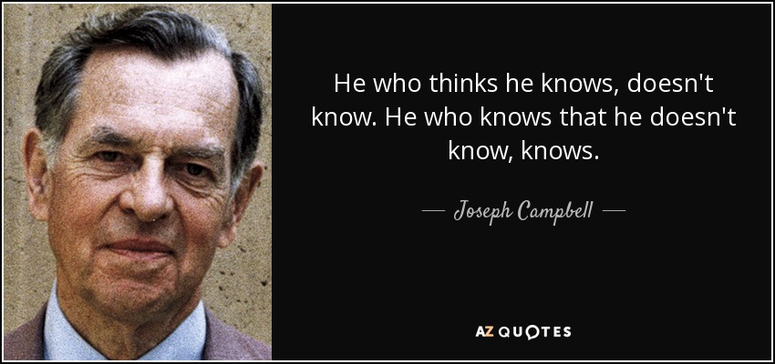 He who thinks he knows, doesn't know. He who knows that he doesn't know, knows. - Joseph Campbell