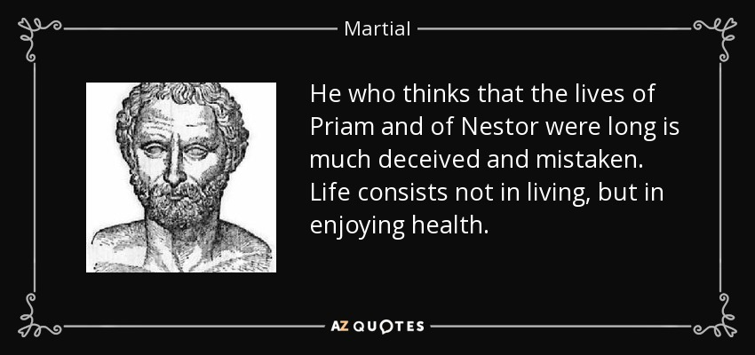 He who thinks that the lives of Priam and of Nestor were long is much deceived and mistaken. Life consists not in living, but in enjoying health. - Martial