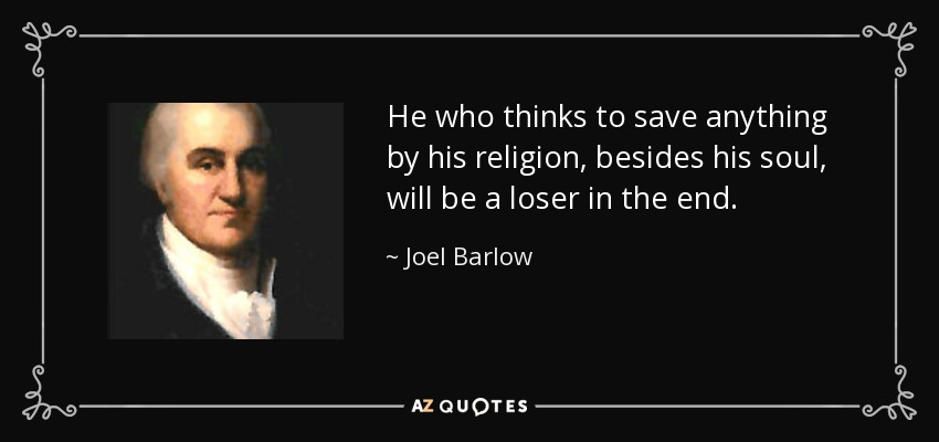 He who thinks to save anything by his religion, besides his soul, will be a loser in the end. - Joel Barlow