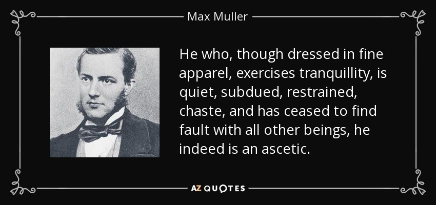 He who, though dressed in fine apparel, exercises tranquillity, is quiet, subdued, restrained, chaste, and has ceased to find fault with all other beings, he indeed is an ascetic. - Max Muller