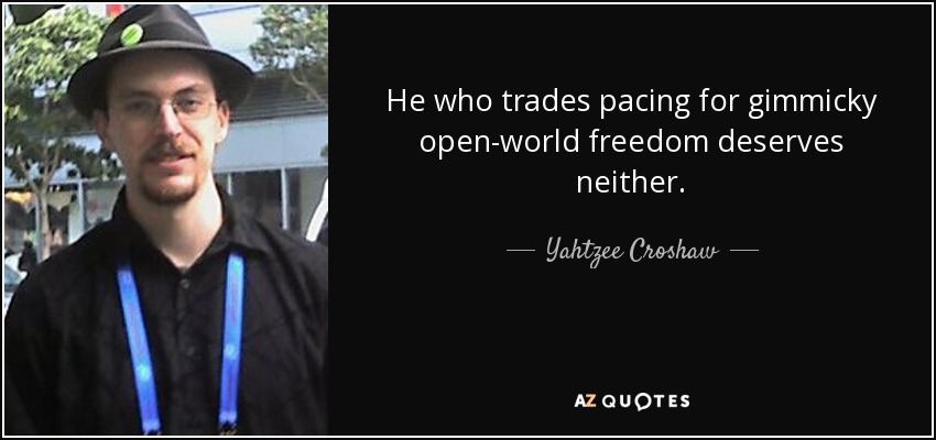 He who trades pacing for gimmicky open-world freedom deserves neither. - Yahtzee Croshaw