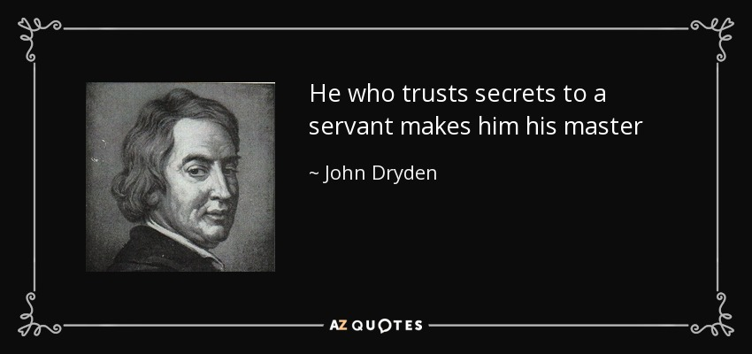 He who trusts secrets to a servant makes him his master - John Dryden