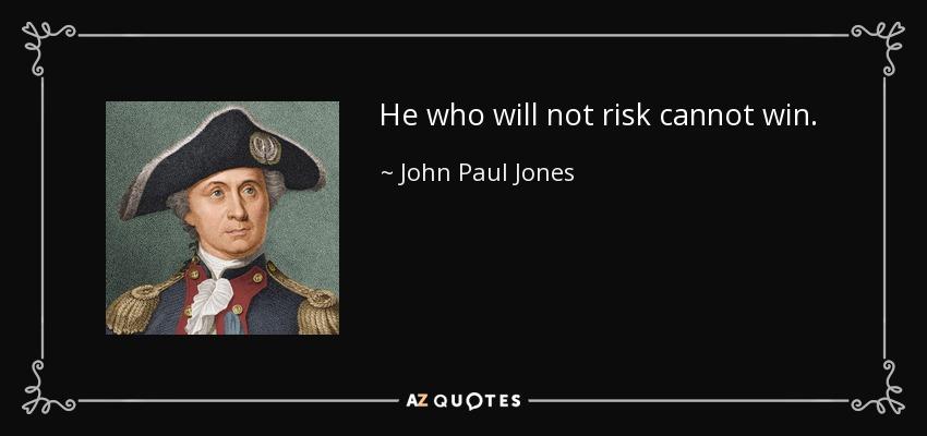 He who will not risk cannot win. - John Paul Jones