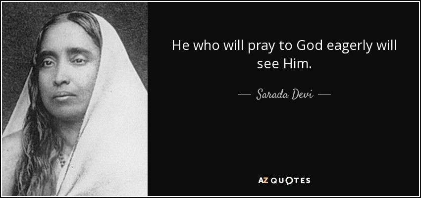 He who will pray to God eagerly will see Him. - Sarada Devi