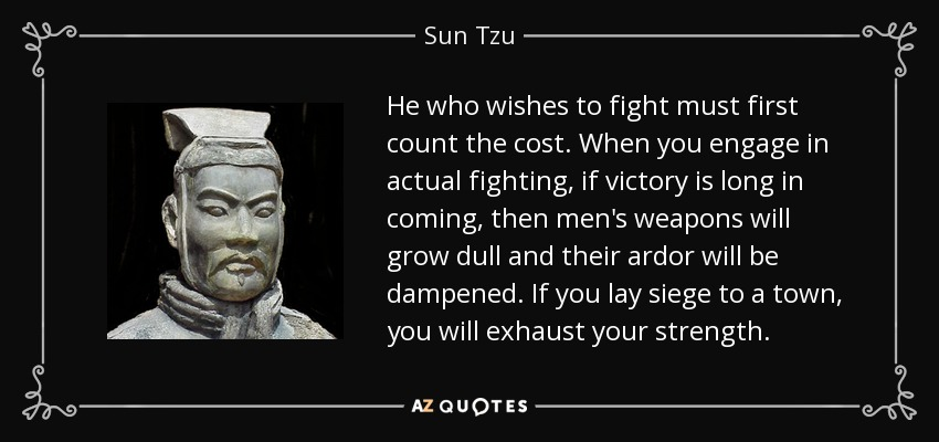 He who wishes to fight must first count the cost. When you engage in actual fighting, if victory is long in coming, then men's weapons will grow dull and their ardor will be dampened. If you lay siege to a town, you will exhaust your strength. - Sun Tzu