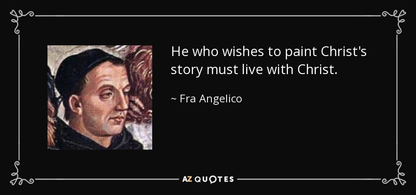He who wishes to paint Christ's story must live with Christ. - Fra Angelico