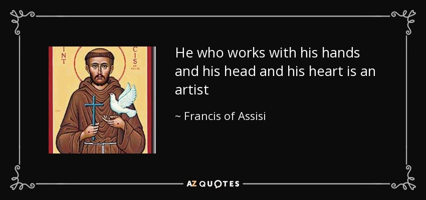 He who works with his hands and his head and his heart is an artist - Francis of Assisi
