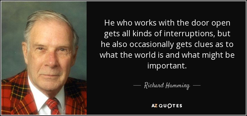 He who works with the door open gets all kinds of interruptions, but he also occasionally gets clues as to what the world is and what might be important. - Richard Hamming