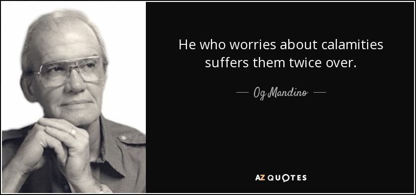 He who worries about calamities suffers them twice over. - Og Mandino