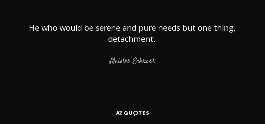 He who would be serene and pure needs but one thing, detachment. - Meister Eckhart