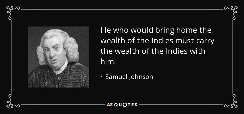 He who would bring home the wealth of the Indies must carry the wealth of the Indies with him. - Samuel Johnson