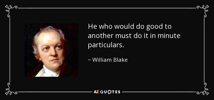 He who would do good to another must do it in minute particulars. - William Blake