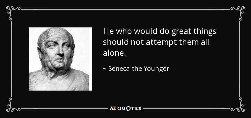 He who would do great things should not attempt them all alone. - Seneca the Younger