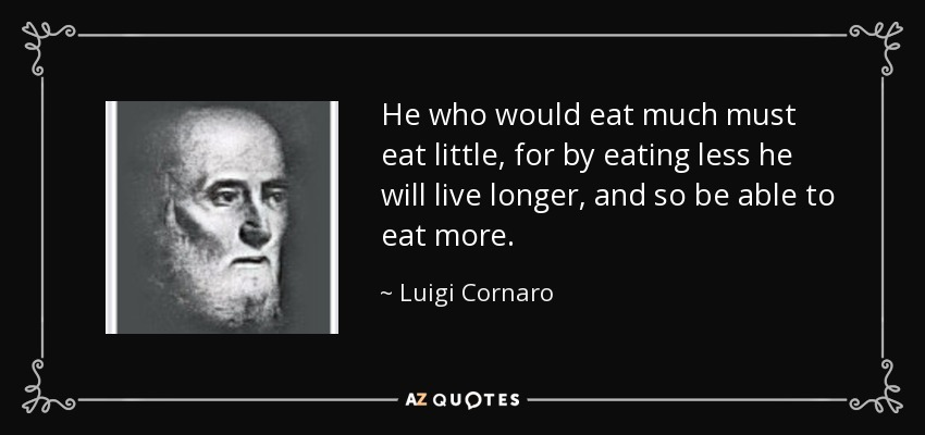 He who would eat much must eat little, for by eating less he will live longer, and so be able to eat more. - Luigi Cornaro