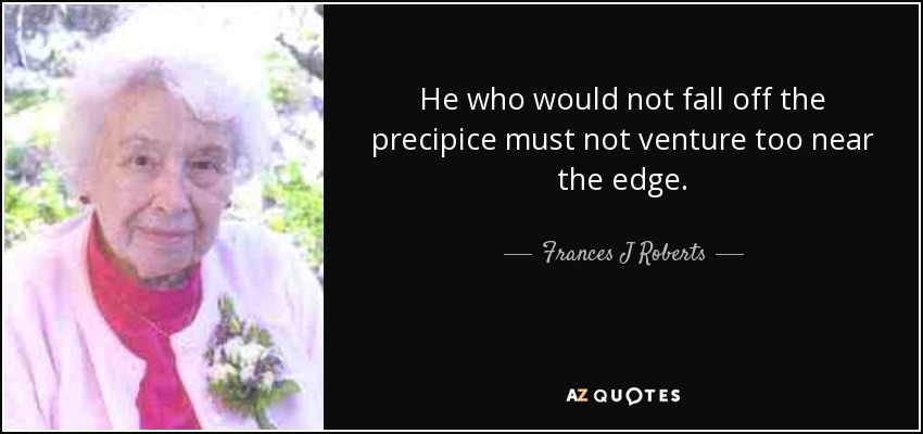 He who would not fall off the precipice must not venture too near the edge. - Frances J Roberts