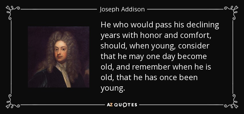 He who would pass his declining years with honor and comfort, should, when young, consider that he may one day become old, and remember when he is old, that he has once been young. - Joseph Addison