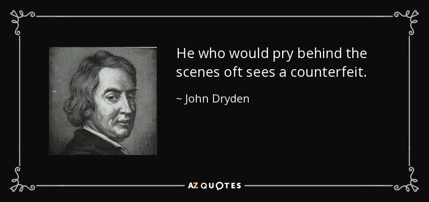 He who would pry behind the scenes oft sees a counterfeit. - John Dryden