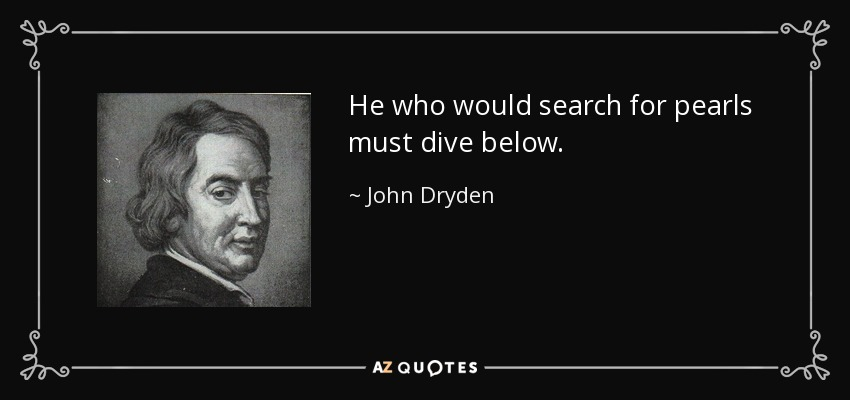 He who would search for pearls must dive below. - John Dryden